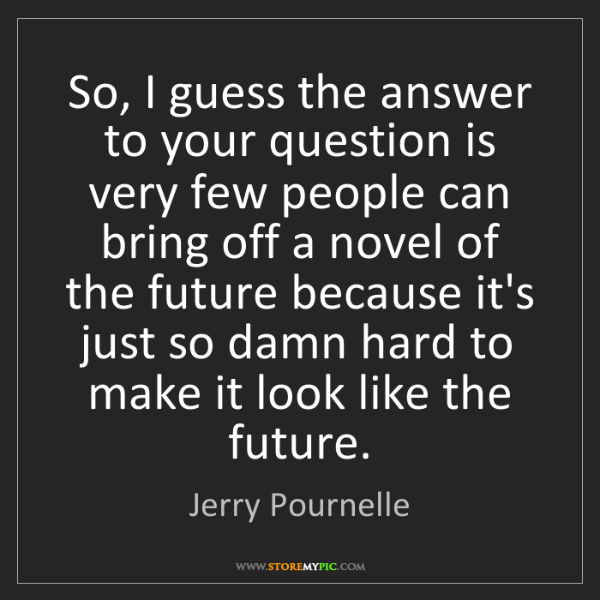 Jerry Pournelle: So, I guess the answer to your question is very few people...