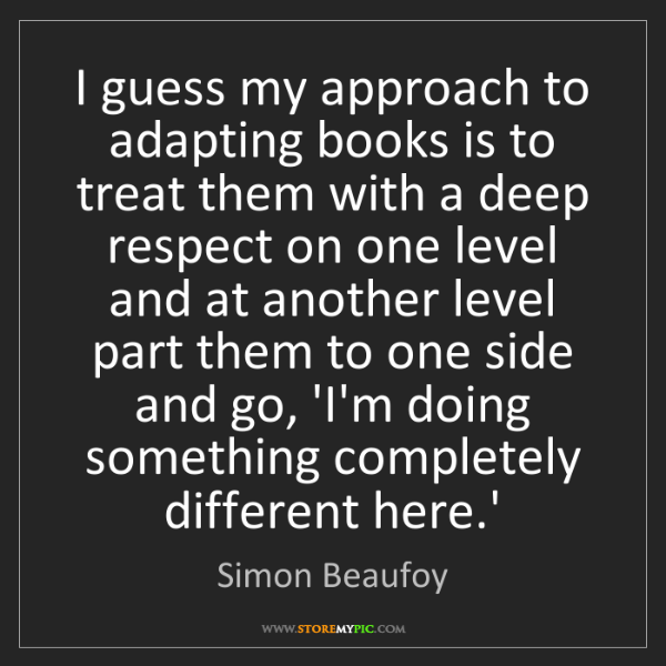 Simon Beaufoy: I guess my approach to adapting books is to treat them...