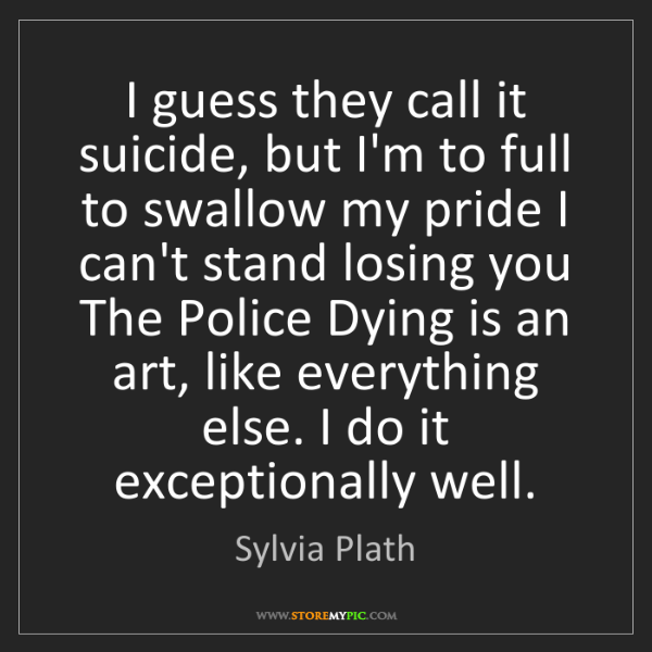 Sylvia Plath: I guess they call it suicide, but I'm to full to swallow...