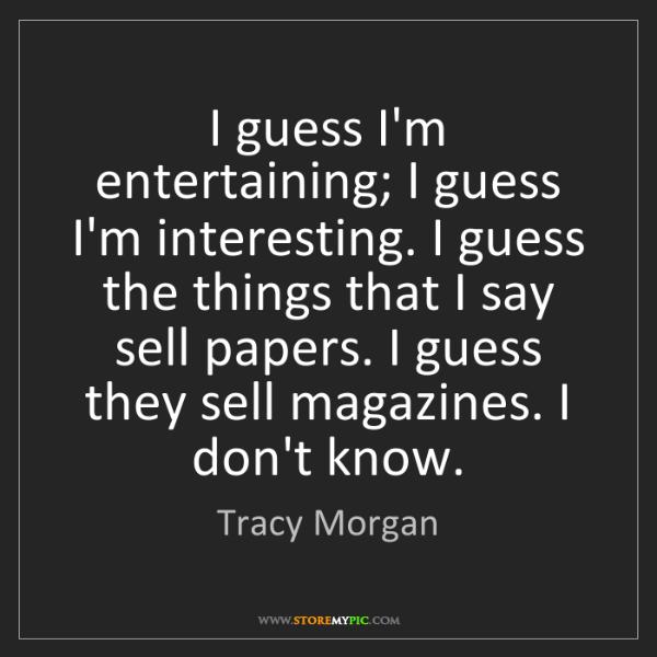 Tracy Morgan: I guess I'm entertaining; I guess I'm interesting. I...