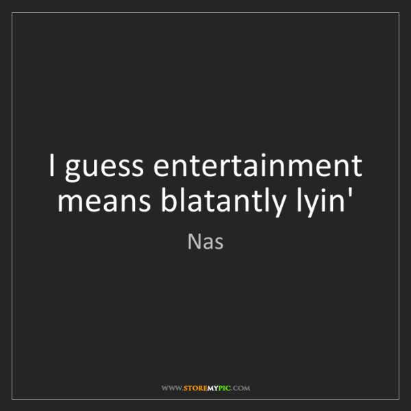 Nas: I guess entertainment means blatantly lyin'