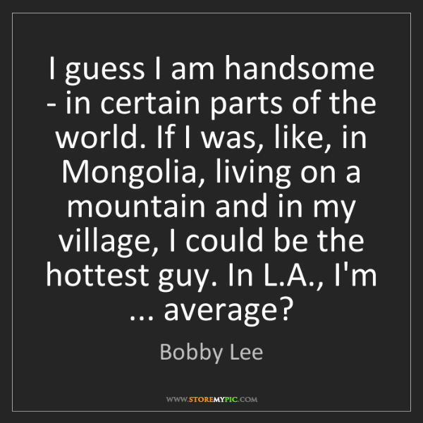 Bobby Lee: I guess I am handsome - in certain parts of the world....