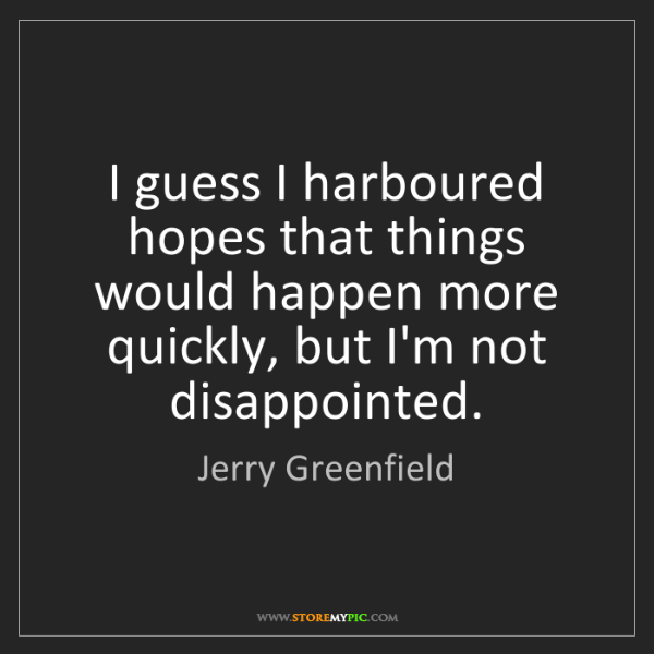 Jerry Greenfield: I guess I harboured hopes that things would happen more...