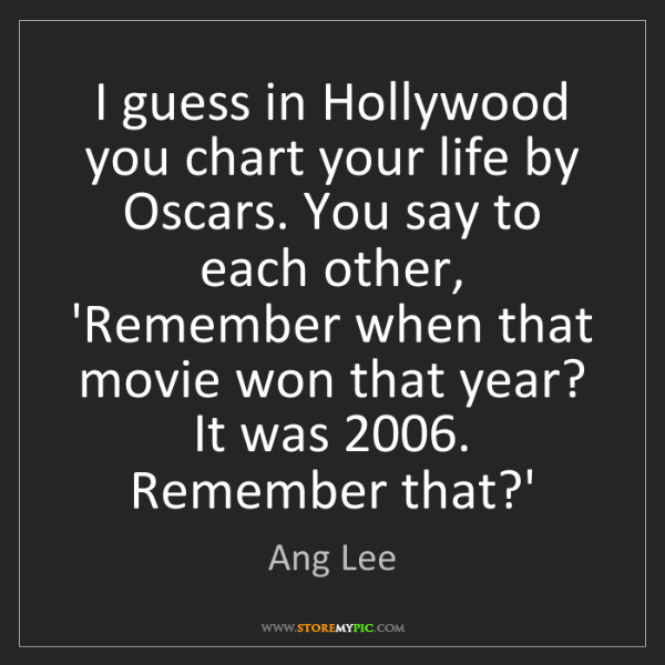 Ang Lee: I guess in Hollywood you chart your life by Oscars. You...
