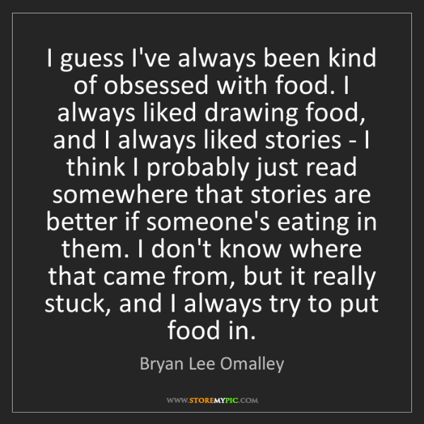 Bryan Lee Omalley: I guess I've always been kind of obsessed with food....