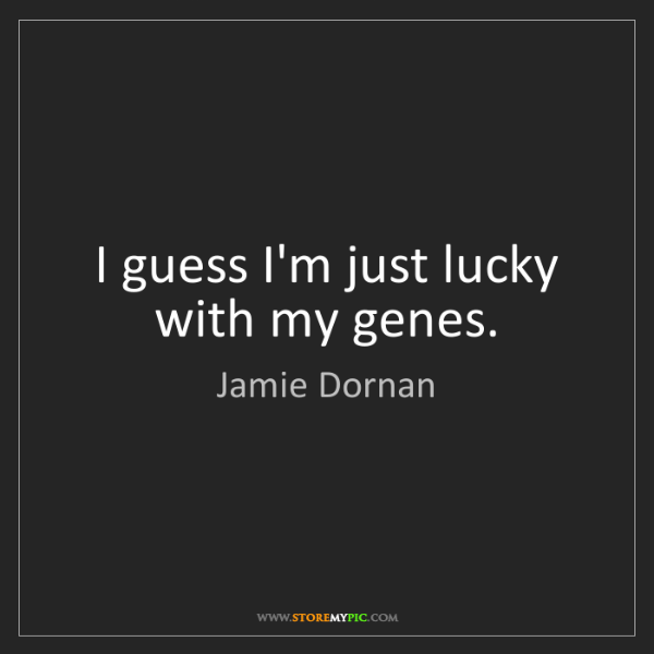 Jamie Dornan: I guess I'm just lucky with my genes.