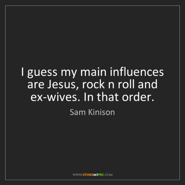 Sam Kinison: I guess my main influences are Jesus, rock n roll and...