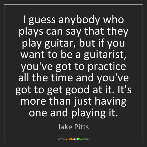 Jake Pitts: I guess anybody who plays can say that they play guitar,...
