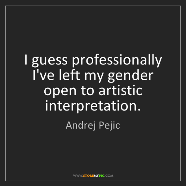 Andrej Pejic: I guess professionally I've left my gender open to artistic...