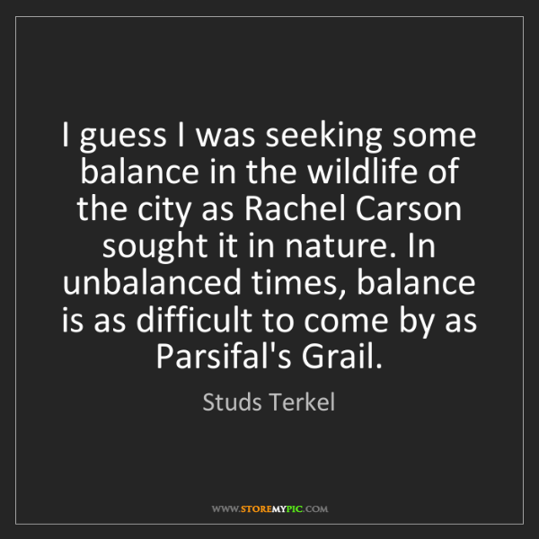 Studs Terkel: I guess I was seeking some balance in the wildlife of...