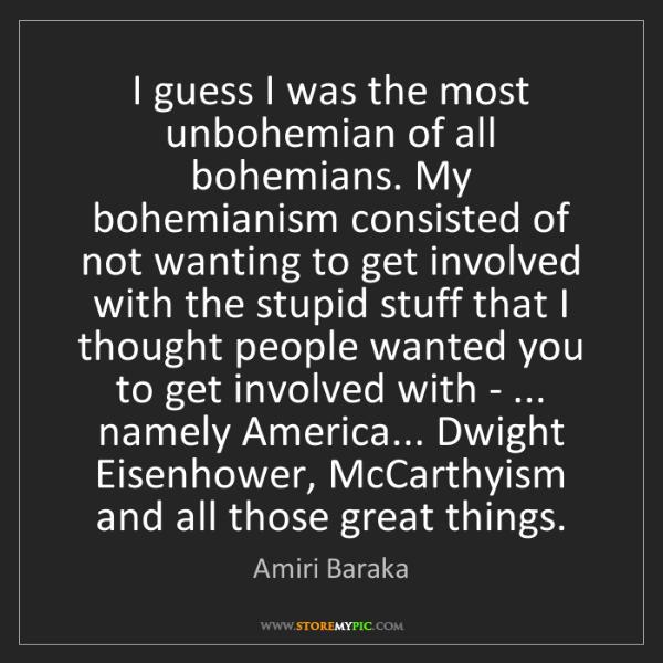 Amiri Baraka: I guess I was the most unbohemian of all bohemians. My...