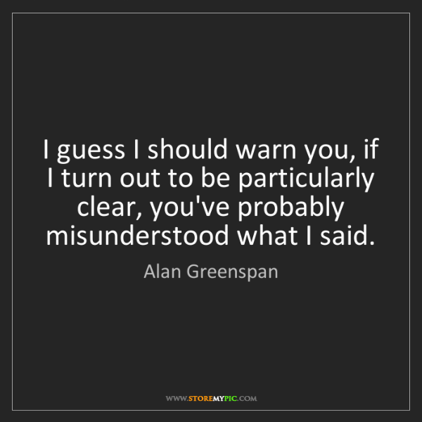 Alan Greenspan: I guess I should warn you, if I turn out to be particularly...