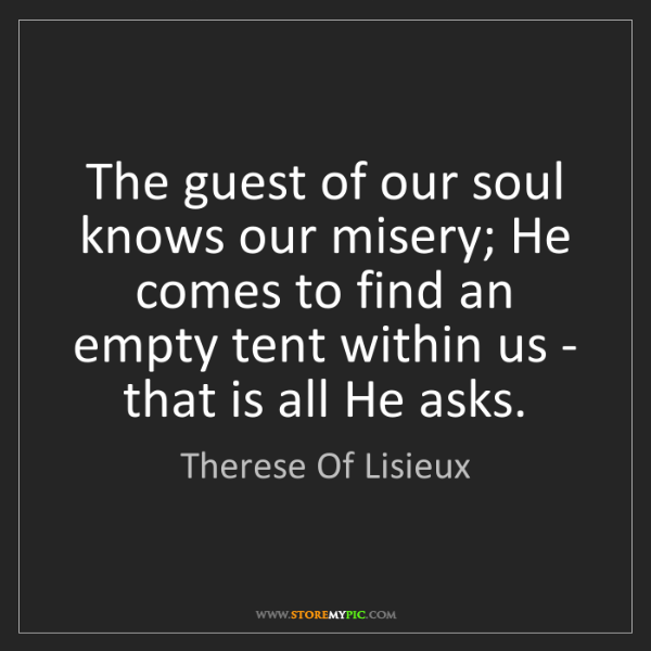 Therese Of Lisieux: The guest of our soul knows our misery; He comes to find...
