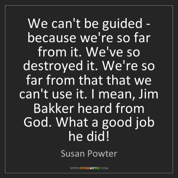Susan Powter: We can't be guided - because we're so far from it. We've...