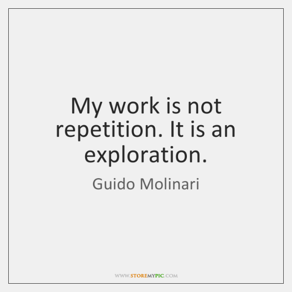 My work is not repetition. It is an exploration.