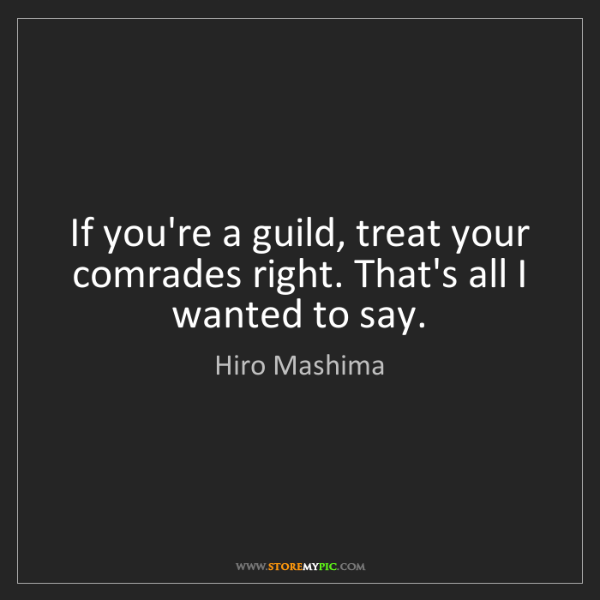 Hiro Mashima: If you're a guild, treat your comrades right. That's...