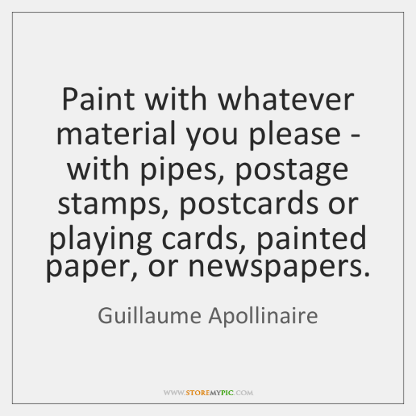 Paint with whatever material you please - with pipes, postage stamps, postcards ...