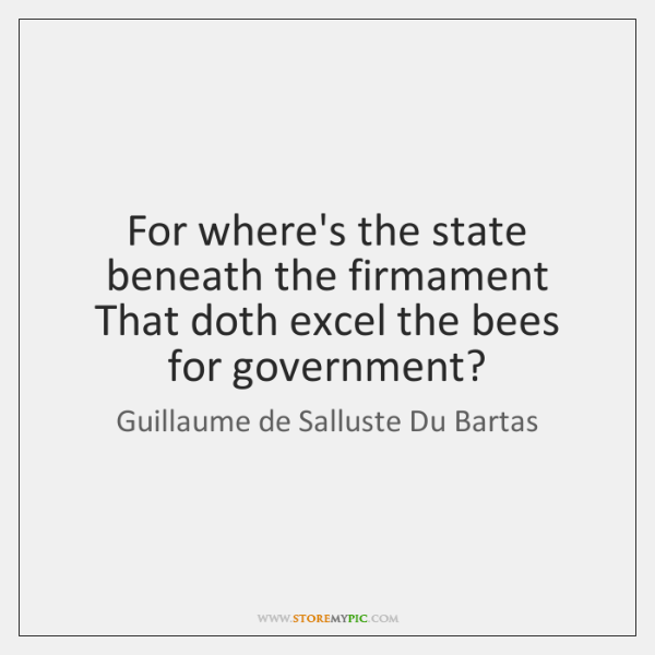 For where's the state beneath the firmament   That doth excel the bees ...