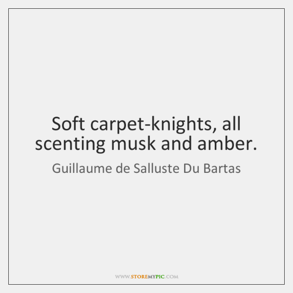Soft carpet-knights, all scenting musk and amber.