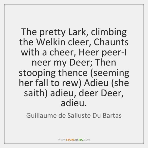 The pretty Lark, climbing the Welkin cleer, Chaunts with a cheer, Heer ...