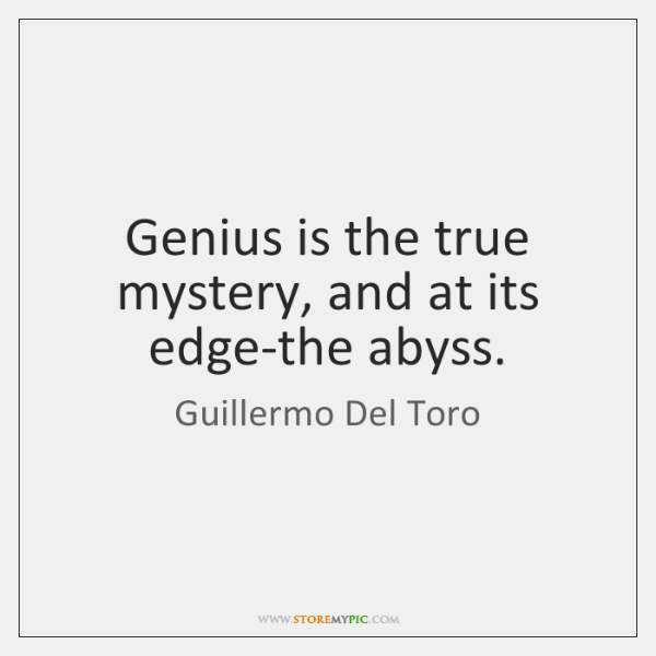 Genius is the true mystery, and at its edge-the abyss.