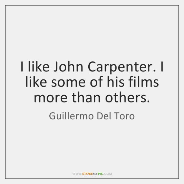 I like John Carpenter. I like some of his films more than ...