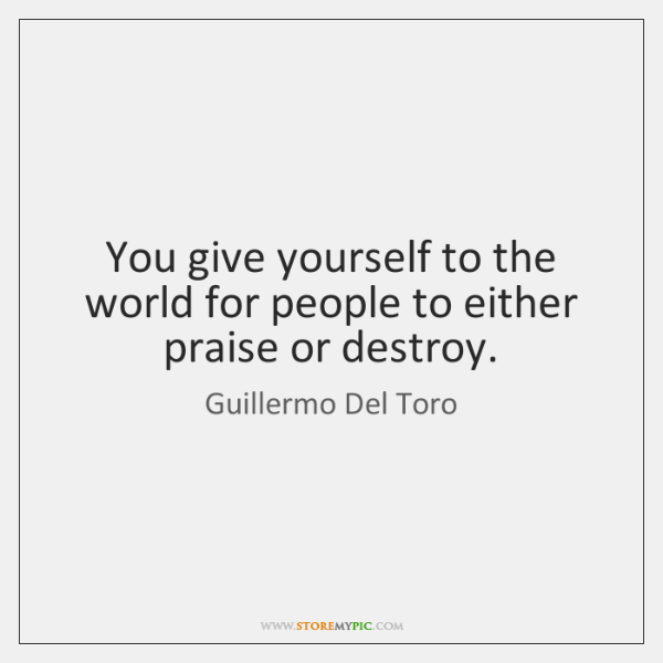 You give yourself to the world for people to either praise or ...