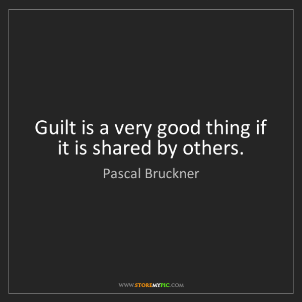 Pascal Bruckner: Guilt is a very good thing if it is shared by others.