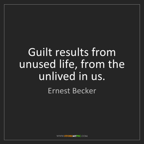 Ernest Becker: Guilt results from unused life, from the unlived in us.