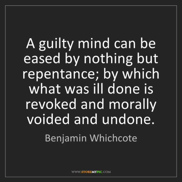 Benjamin Whichcote: A guilty mind can be eased by nothing but repentance;...