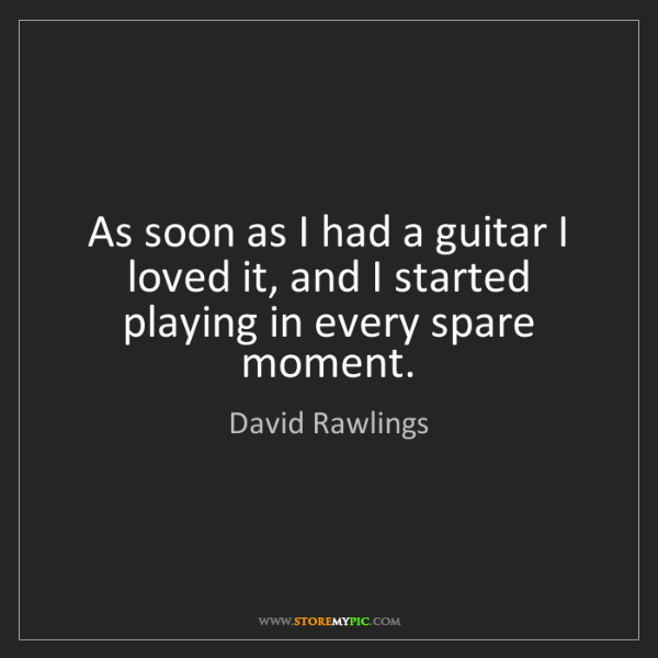 David Rawlings: As soon as I had a guitar I loved it, and I started playing...