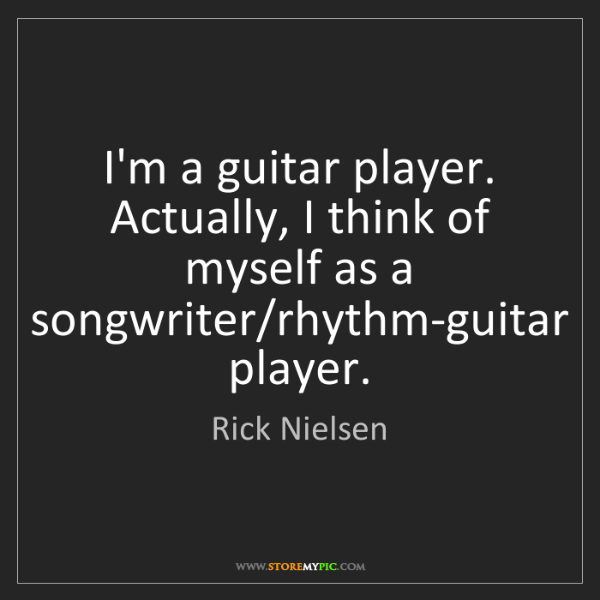 Rick Nielsen: I'm a guitar player. Actually, I think of myself as a...
