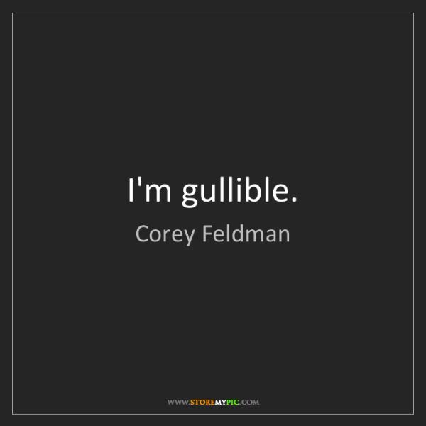 Corey Feldman: I'm gullible.