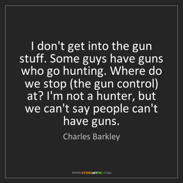 Charles Barkley: I don't get into the gun stuff. Some guys have guns who...