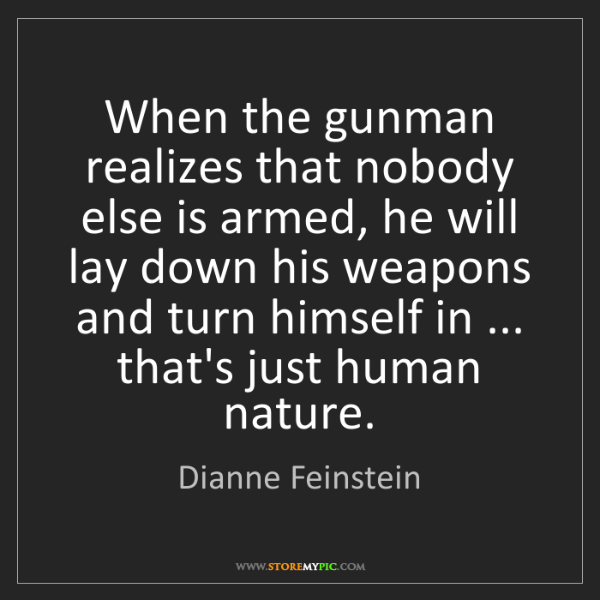 Dianne Feinstein: When the gunman realizes that nobody else is armed, he...
