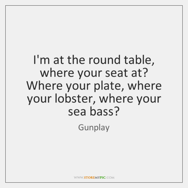 I'm at the round table, where your seat at?   Where your plate, ...