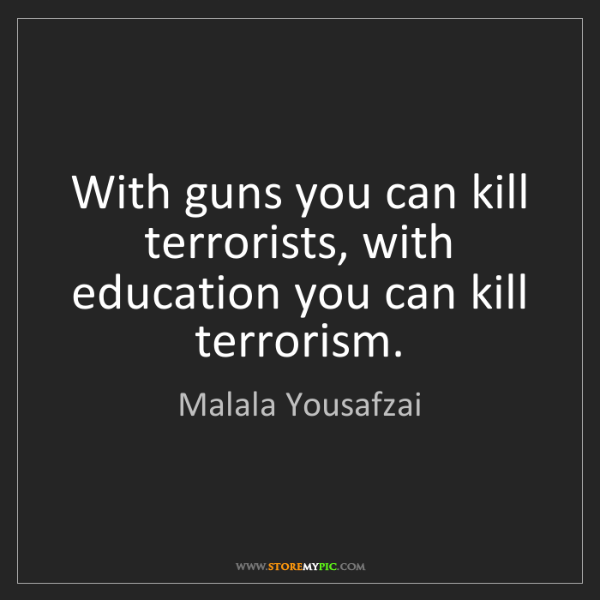Malala Yousafzai: With guns you can kill terrorists, with education you...