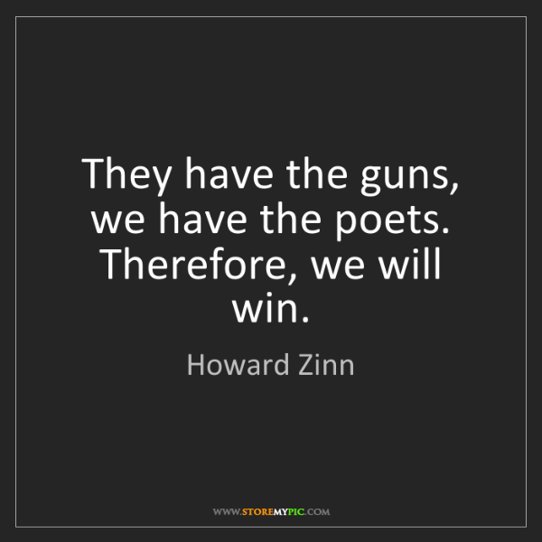 Howard Zinn: They have the guns, we have the poets. Therefore, we...