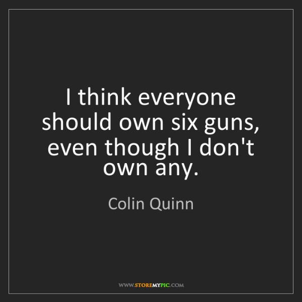 Colin Quinn: I think everyone should own six guns, even though I don't...