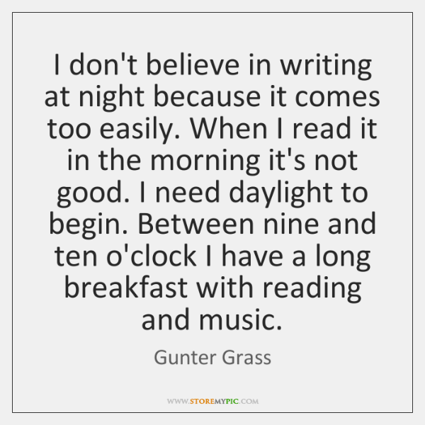 I don't believe in writing at night because it comes too easily. ...