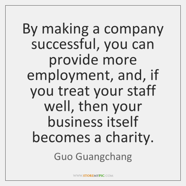 By making a company successful, you can provide more employment, and, if ...