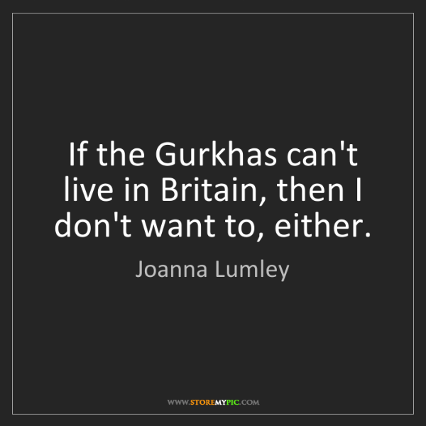 Joanna Lumley: If the Gurkhas can't live in Britain, then I don't want...