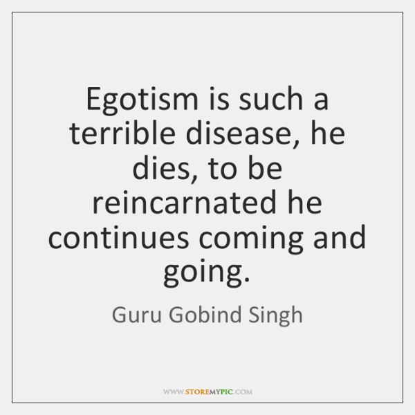 Egotism is such a terrible disease, he dies, to be reincarnated he ...