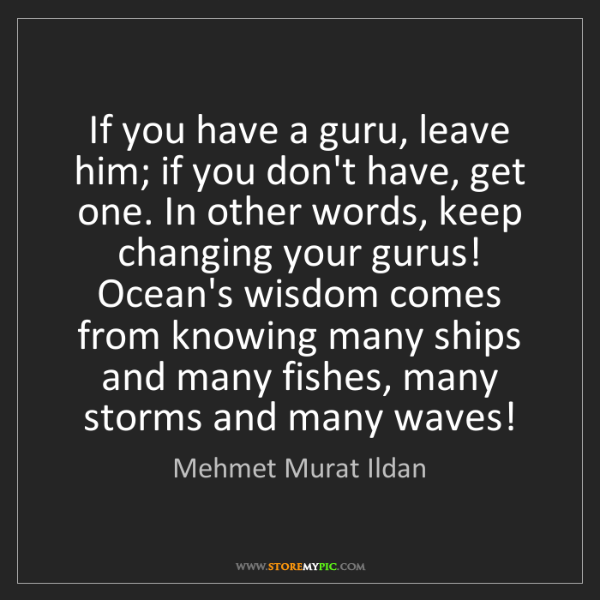 Mehmet Murat Ildan: If you have a guru, leave him; if you don't have, get...