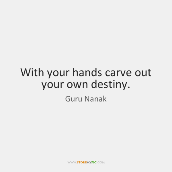 With your hands carve out your own destiny.