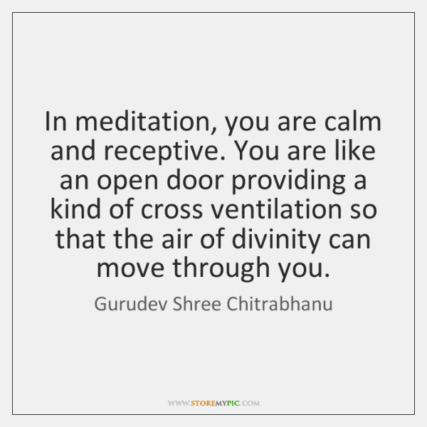 In meditation, you are calm and receptive. You are like an open ...