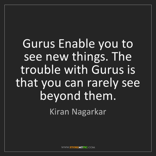 Kiran Nagarkar: Gurus Enable you to see new things. The trouble with...