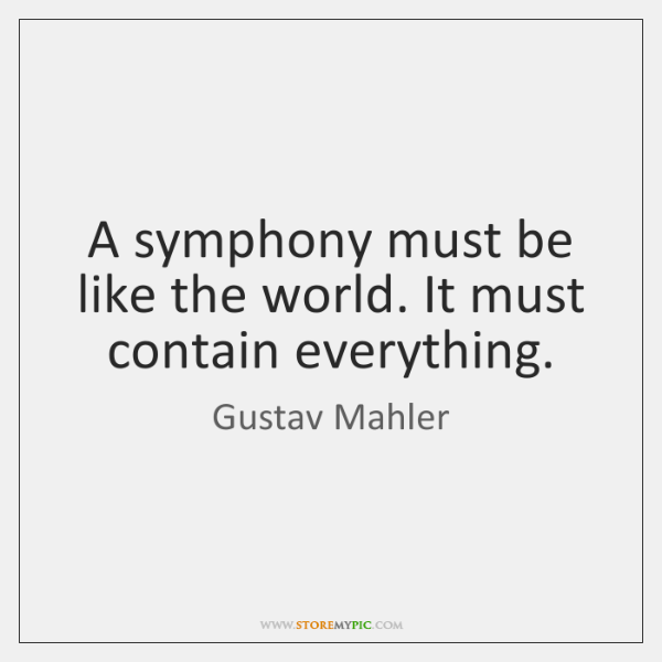 A symphony must be like the world. It must contain everything.