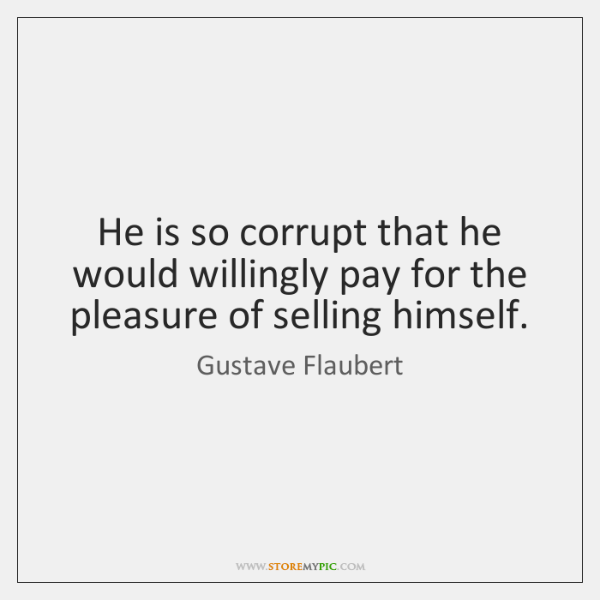He is so corrupt that he would willingly pay for the pleasure ...
