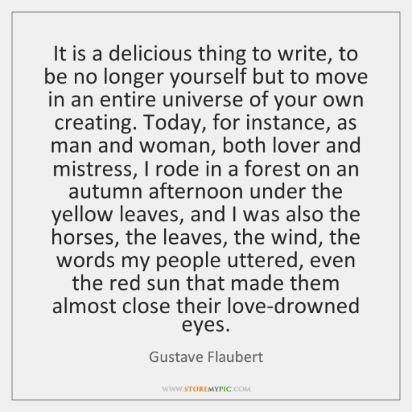 It is a delicious thing to write, to be no longer yourself ...